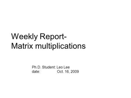 Weekly Report- Matrix multiplications Ph.D. Student: Leo Lee date: Oct. 16, 2009.
