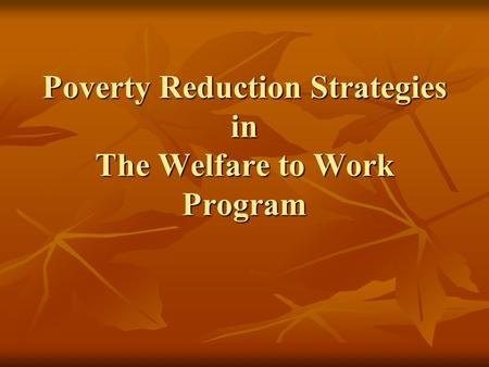 Poverty Reduction Strategies in The Welfare to Work Program.