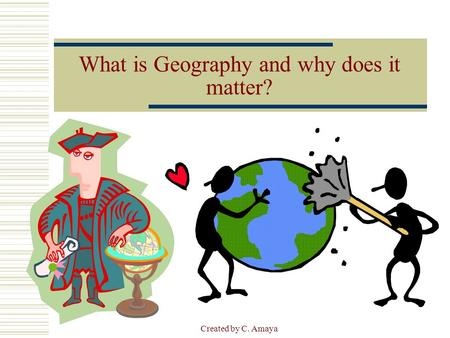 Created by C. Amaya What is Geography and why does it matter?