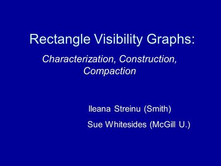 Rectangle Visibility Graphs: Characterization, Construction, Compaction Ileana Streinu (Smith) Sue Whitesides (McGill U.)