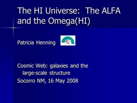 The HI Universe: The ALFA and the Omega(HI) Patricia Henning Cosmic Web: galaxies and the large-scale structure Socorro NM, 16 May 2008.