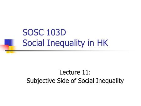 SOSC 103D Social Inequality in HK Lecture 11: Subjective Side of Social Inequality.