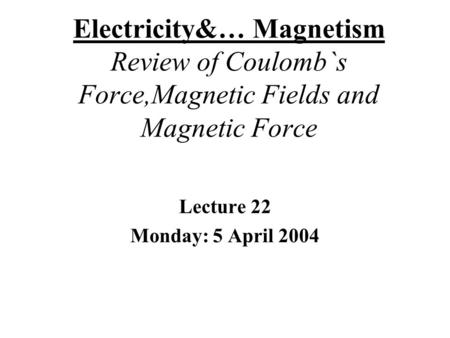 Electricity&… Magnetism Review of Coulomb`s Force,Magnetic Fields and Magnetic Force Lecture 22 Monday: 5 April 2004.