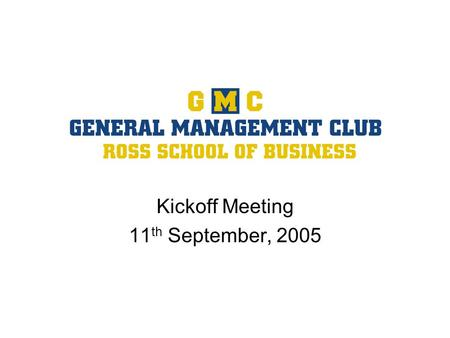 Kickoff Meeting 11 th September, 2005. 2 Kickoff Agenda GMC Mission Plan for the Year General Management Forum Overview Upcoming Events Membership Benefits.