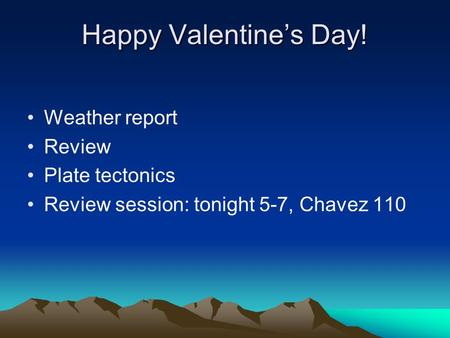 Happy Valentine's Day! Weather report Review Plate tectonics Review session: tonight 5-7, Chavez 110.