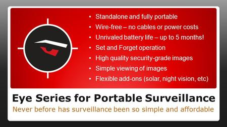 Eye Series for Portable Surveillance Never before has surveillance been so simple and affordable Standalone and fully portable Wire-free – no cables or.