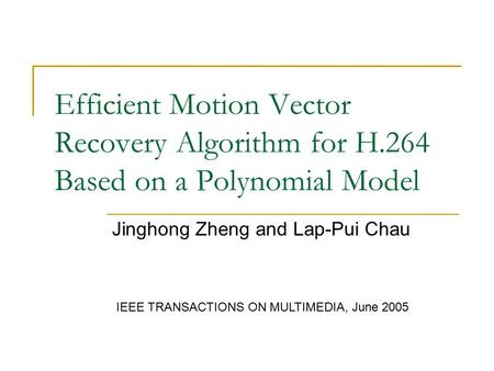 Efficient Motion Vector Recovery Algorithm for H.264 Based on a Polynomial Model Jinghong Zheng and Lap-Pui Chau IEEE TRANSACTIONS ON MULTIMEDIA, June.