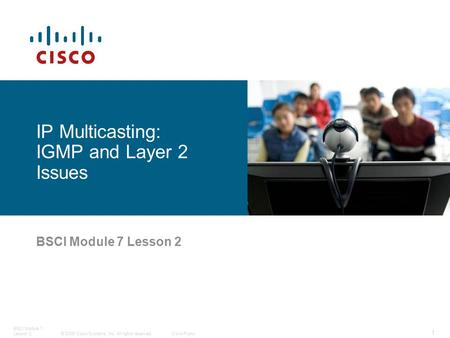 © 2006 Cisco Systems, Inc. All rights reserved.Cisco Public BSCI Module 7 Lesson 2 1 IP Multicasting: IGMP and Layer 2 Issues.