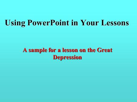 Using PowerPoint in Your Lessons A sample for a lesson on the Great Depression.