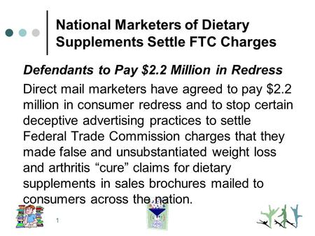1 National Marketers of Dietary Supplements Settle FTC Charges Defendants to Pay $2.2 Million in Redress Direct mail marketers have agreed to pay $2.2.