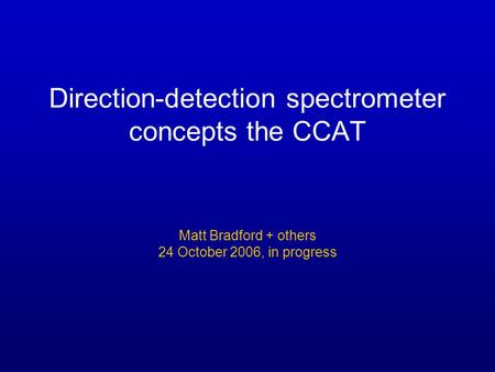 Direction-detection spectrometer concepts the CCAT Matt Bradford + others 24 October 2006, in progress.