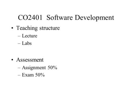 CO2401 Software Development Teaching structure –Lecture –Labs Assessment –Assignment 50% –Exam 50%
