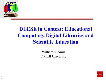 1 DLESE in Context: Educational Computing, Digital Libraries and Scientific Education William Y. Arms Cornell University.