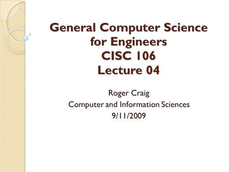 General Computer Science for Engineers CISC 106 Lecture 04 Roger Craig Computer and Information Sciences 9/11/2009.