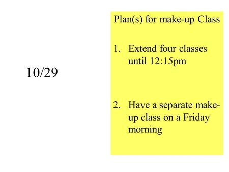 10/29 Plan(s) <strong>for</strong> make-up <strong>Class</strong> 1.Extend four <strong>classes</strong> until 12:15pm 2.Have a separate make- up <strong>class</strong> on a Friday morning.