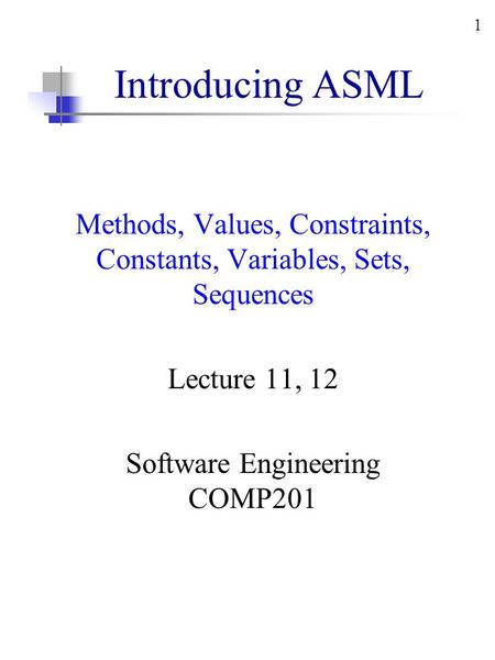 1 Introducing ASML Methods, Values, Constraints, Constants, Variables, Sets, Sequences Lecture 11, 12 Software Engineering COMP201.
