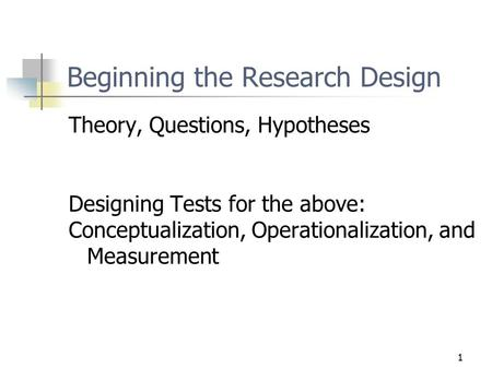 1 Beginning the Research Design Theory, Questions, Hypotheses Designing Tests for the above: Conceptualization, Operationalization, and Measurement.