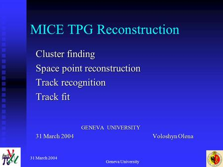 31 March 2004 Geneva University MICE TPG Reconstruction Cluster finding Space point reconstruction Track recognition Track fit GENEVA UNIVERSITY GENEVA.