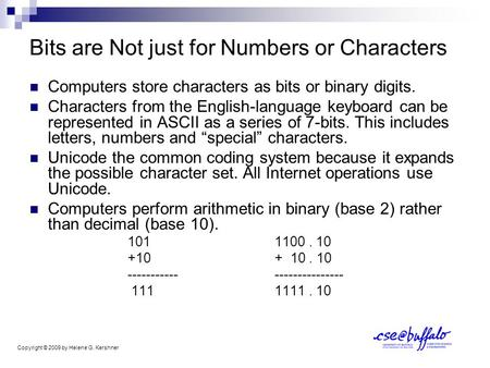 Bits are Not just for Numbers or Characters Computers store characters as bits or binary digits. Characters from the English-language keyboard can be represented.
