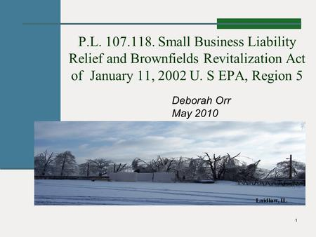 1 P.L. 107.118. Small Business Liability Relief and Brownfields Revitalization Act of January 11, 2002 U. S EPA, Region 5 Deborah Orr May 2010 Laidlaw,