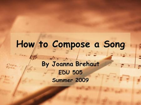 How to Compose a Song By Joanna Brehaut EDU 505 Summer 2009.