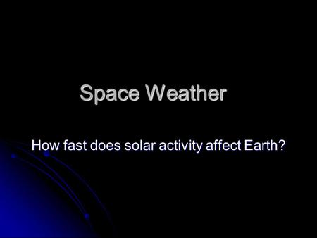 Space Weather How fast does solar activity affect Earth?
