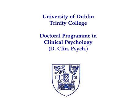 University of Dublin Trinity College Doctoral Programme in Clinical Psychology (D. Clin. Psych.)