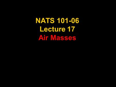NATS 101-06 Lecture 17 Air Masses. Supplemental References for Today's Lecture Lutgens, F. K. and E. J. Tarbuck, 2001: The Atmosphere, An Introduction.