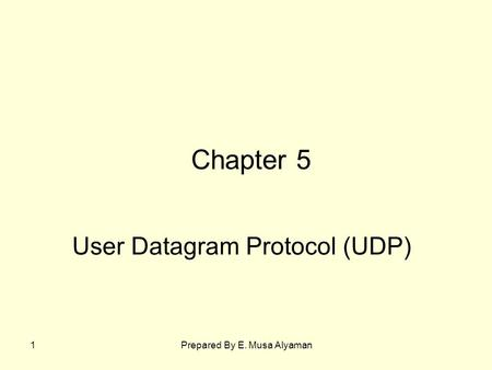 Prepared By E. Musa Alyaman1 User Datagram Protocol (UDP) Chapter 5.