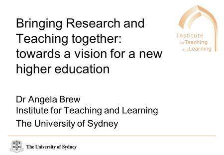 Bringing Research and Teaching together: towards a vision for a new higher education Dr Angela Brew Institute for Teaching and Learning The University.