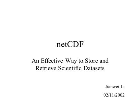 NetCDF An Effective Way to Store and Retrieve Scientific Datasets Jianwei Li 02/11/2002.