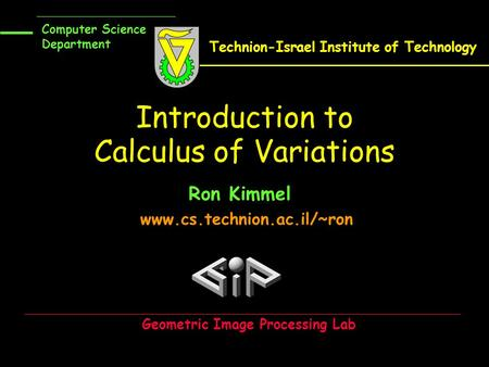 Introduction to Calculus of Variations Ron Kimmel www.cs.technion.ac.il/~ron Computer Science Department Technion-Israel Institute of Technology Geometric.