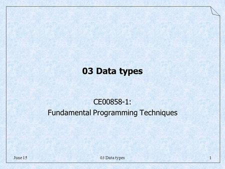 03 Data types1June 15 03 Data types CE00858-1: Fundamental Programming Techniques.
