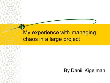 My experience with managing chaos in a large project By Daniil Kigelman.