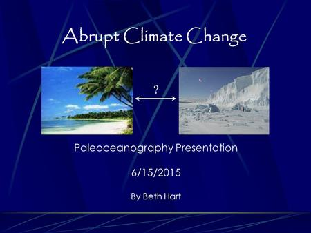 Abrupt Climate Change Paleoceanography Presentation 6/15/2015 By Beth Hart ?