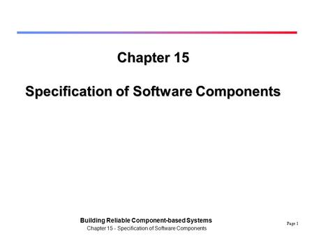 Page 1 Building Reliable Component-based Systems Chapter 15 - Specification of Software Components Chapter 15 Specification of Software Components.