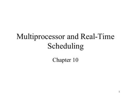 1 Multiprocessor and Real-Time Scheduling Chapter 10.