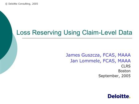 © Deloitte Consulting, 2005 Loss Reserving Using Claim-Level Data James Guszcza, FCAS, MAAA Jan Lommele, FCAS, MAAA CLRS Boston September, 2005.