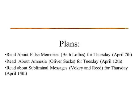 Plans: Read About False Memories (Beth Loftus) for Thursday (April 7th) Read About Amnesia (Oliver Sacks) for Tuesday (April 12th) Read about Subliminal.