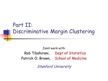 Part II: Discriminative Margin Clustering Joint work with: Rob Tibshirani, Dept of Statistics Patrick O. Brown, School of Medicine Stanford University.