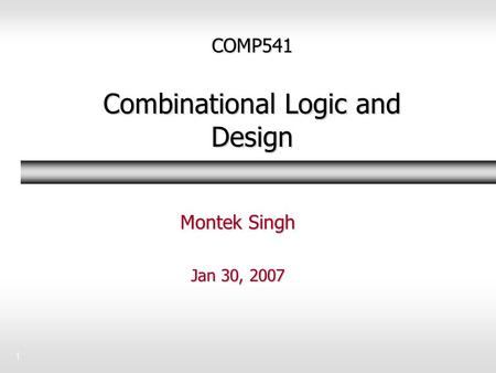 1 COMP541 Combinational Logic and Design Montek Singh Jan 30, 2007.