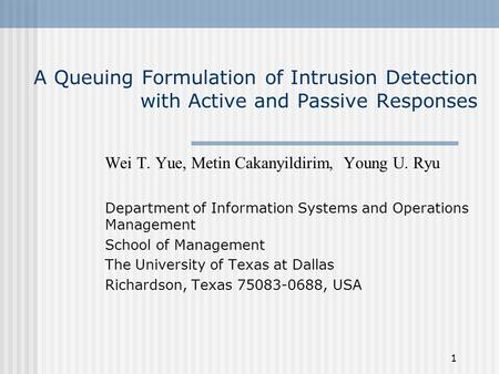 1 A Queuing Formulation of Intrusion Detection with Active and Passive Responses Wei T. Yue, Metin Cakanyildirim, Young U. Ryu Department of Information.