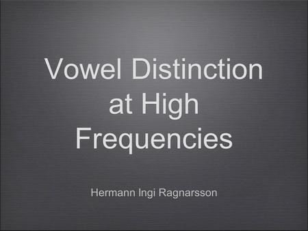 Vowel Distinction at High Frequencies Hermann Ingi Ragnarsson.