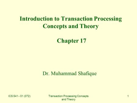ICS 541 - 01 (072)Transaction Processing Concepts and Theory 1 Introduction to Transaction Processing Concepts and Theory Chapter 17 Dr. Muhammad Shafique.