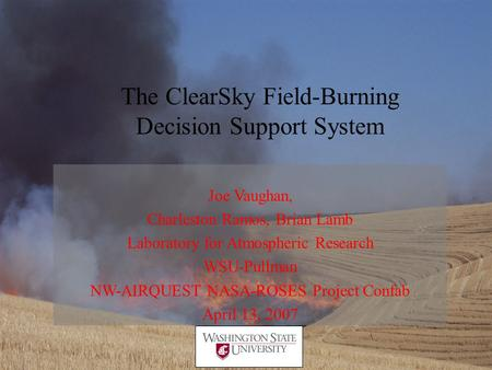 The ClearSky Field-Burning Decision Support System Joe Vaughan, Charleston Ramos, Brian Lamb Laboratory for Atmospheric Research WSU-Pullman NW-AIRQUEST.