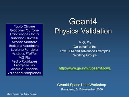 Maria Grazia Pia, INFN Genova Geant4 Physics Validation Geant4 Space User Workshop Pasadena, 6-10 November 2006 M.G. Pia On behalf of the LowE EM and Advanced.
