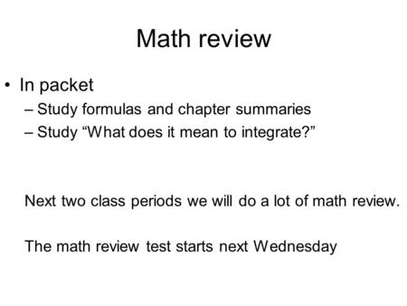 "Math review In packet –Study formulas and chapter summaries –Study ""What does it mean to integrate?"" Next two class periods we will do a lot of math review."