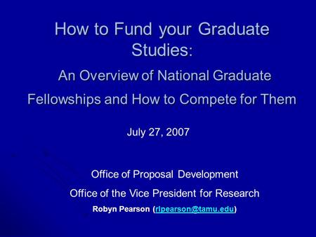 How to Fund your Graduate Studies : An Overview of National Graduate Fellowships and How to Compete for Them July 27, 2007 Office of Proposal Development.