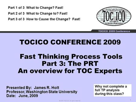 1 © 2009 TOCICO. All rights reserved. TOCICO 2009 Conference TOCICO CONFERENCE 2009 Fast Thinking Process Tools Part 3: The PRT An overview for TOC Experts.