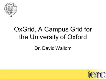 OxGrid, A Campus Grid for the University of Oxford Dr. David Wallom.